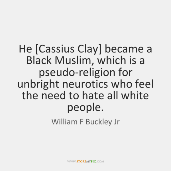 He [Cassius Clay] became a Black Muslim, which is a pseudo-religion for ...