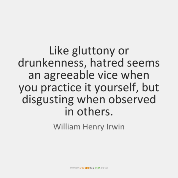 Like gluttony or drunkenness, hatred seems an agreeable vice when you practice ...
