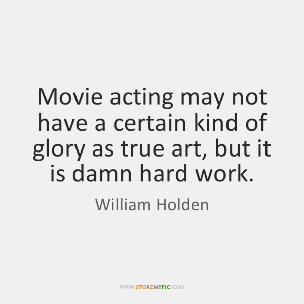 Movie acting may not have a certain kind of glory as true ...