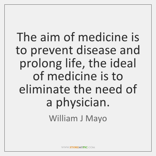 The aim of medicine is to prevent disease and prolong life, the ...