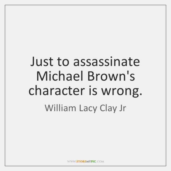 Just to assassinate Michael Brown's character is wrong.