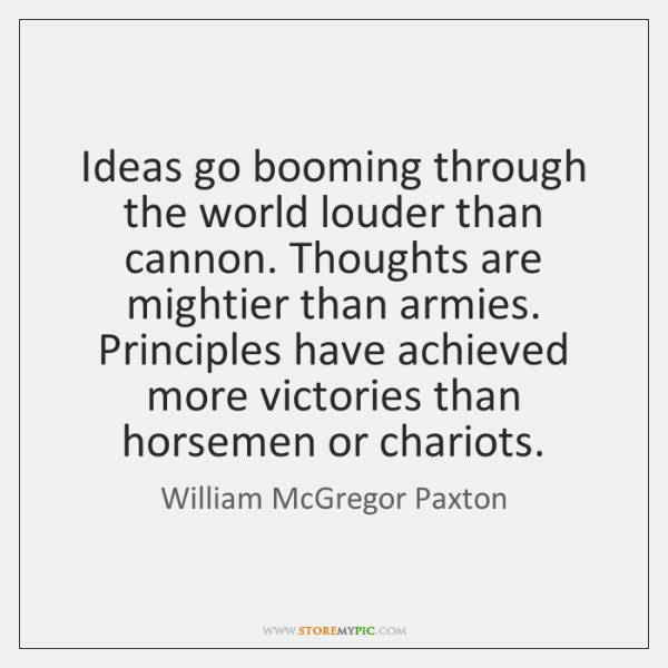 Ideas go booming through the world louder than cannon. Thoughts are mightier ...