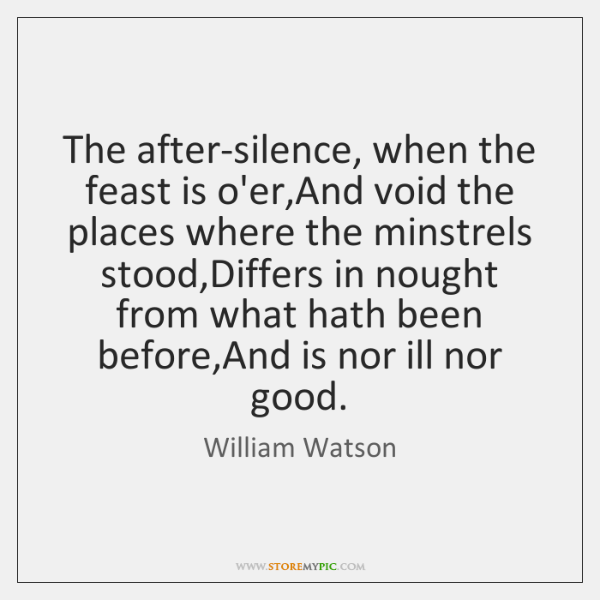 The after-silence, when the feast is o'er,And void the places where ...