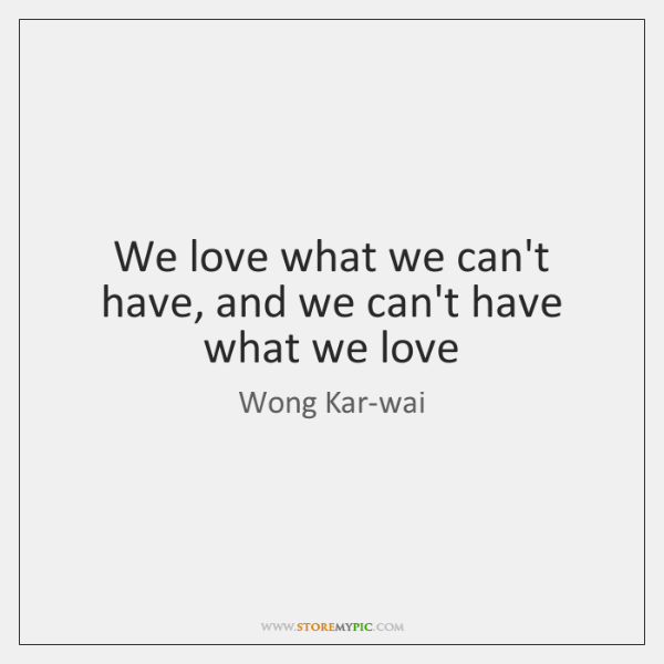 We love what we can't have, and we can't have what we ...