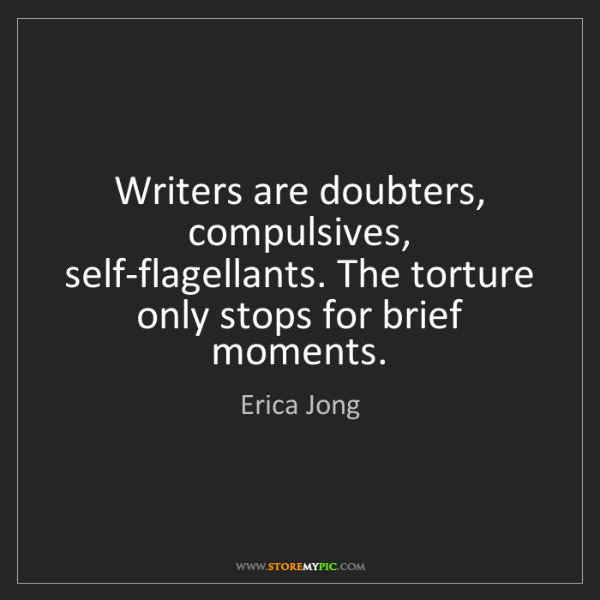 Erica Jong: Writers are doubters, compulsives, self-flagellants....