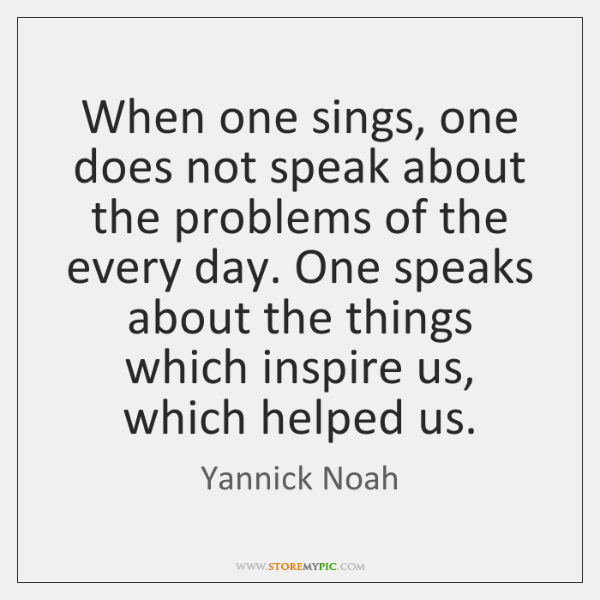 When one sings, one does not speak about the problems of the ...