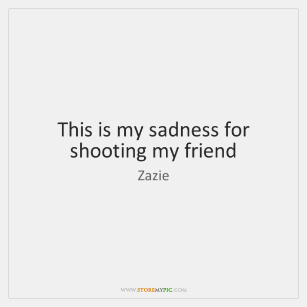 This is my sadness for shooting my friend