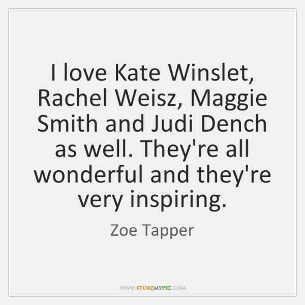 I love Kate Winslet, Rachel Weisz, Maggie Smith and Judi Dench as ...