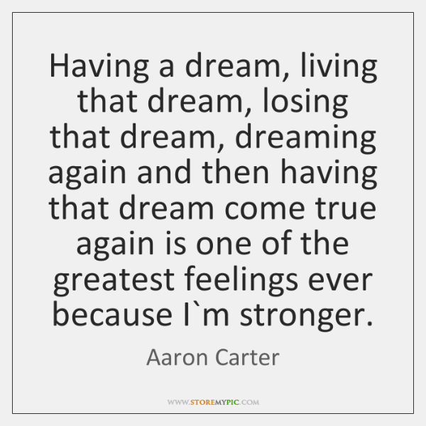 Having a dream, living that dream, losing that dream, dreaming again and ...