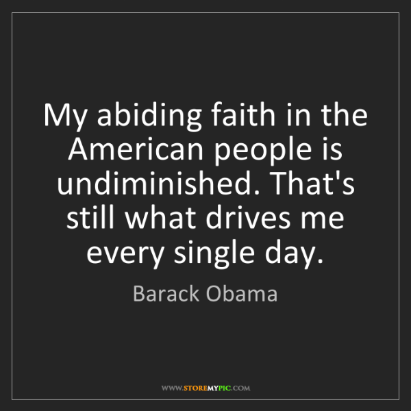Barack Obama: My abiding faith in the American people is undiminished....