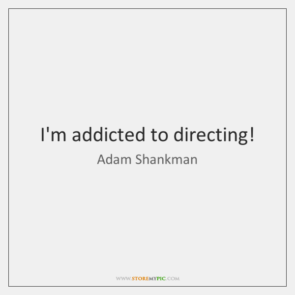I'm addicted to directing!