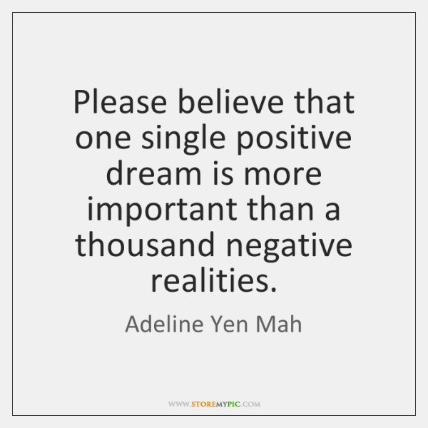 Please believe that one single positive dream is more important than a ...
