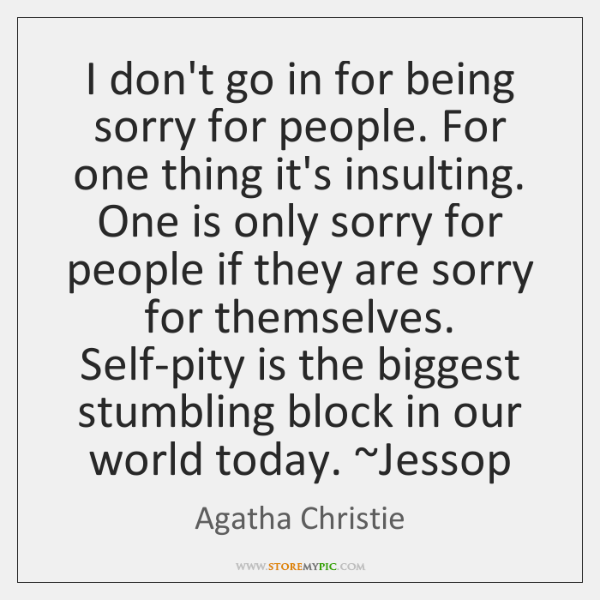 I don't go in for being sorry for people. For one thing ...