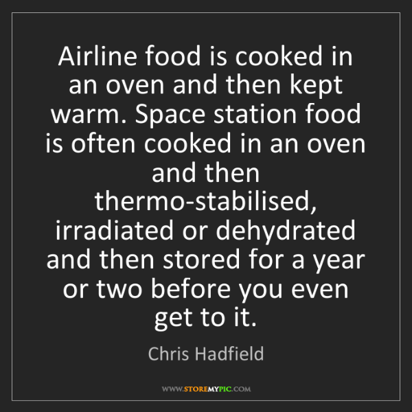 Chris Hadfield: Airline food is cooked in an oven and then kept warm....