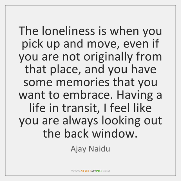 The loneliness is when you pick up and move, even if you ...