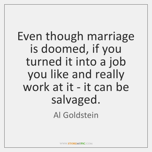Even though marriage is doomed, if you turned it into a job ...