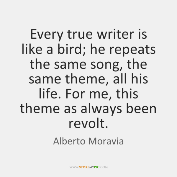 Every true writer is like a bird; he repeats the same song, ...