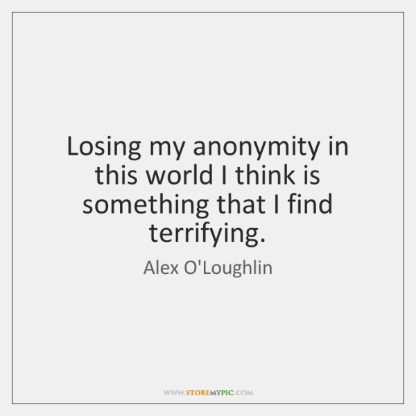 Losing my anonymity in this world I think is something that I ...