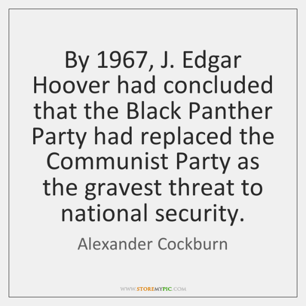 By 1967, J. Edgar Hoover had concluded that the Black Panther Party had ...