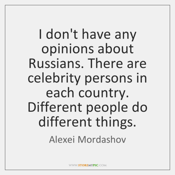 I don't have any opinions about Russians. There are celebrity persons in ...