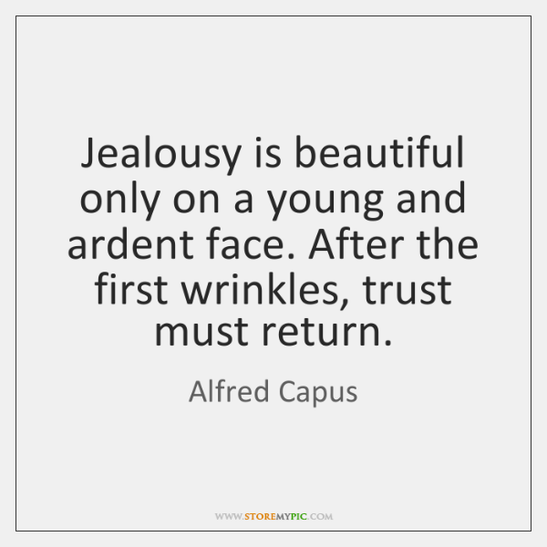 Jealousy is beautiful only on a young and ardent face. After the ...
