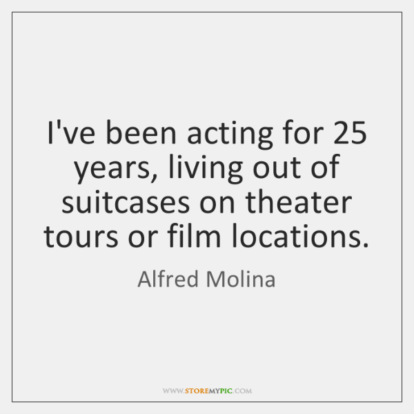 I've been acting for 25 years, living out of suitcases on theater tours ...