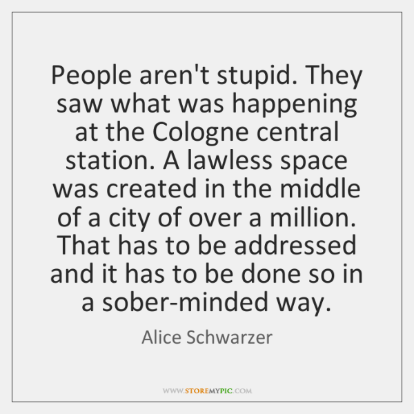 People aren't stupid. They saw what was happening at the Cologne central ...
