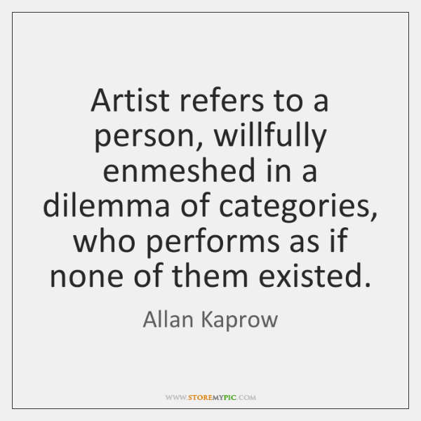 Artist refers to a person, willfully enmeshed in a dilemma of categories, ...