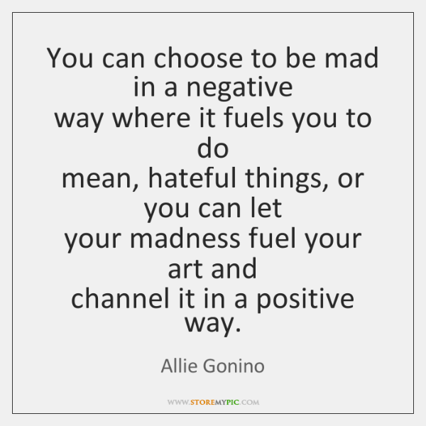 You can choose to be mad in a negative  way where it ...