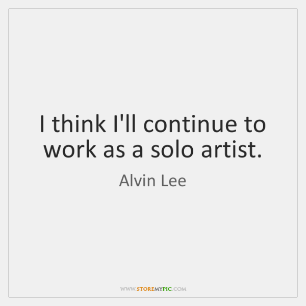 I think I'll continue to work as a solo artist.