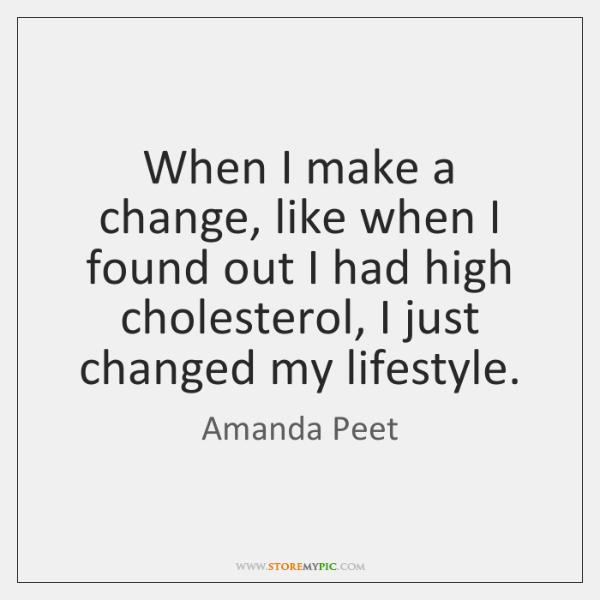 When I make a change, like when I found out I had ...