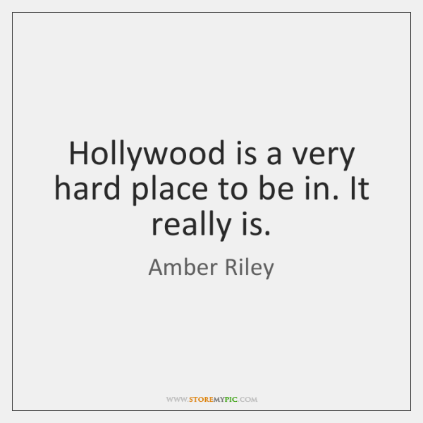 Hollywood is a very hard place to be in. It really is.