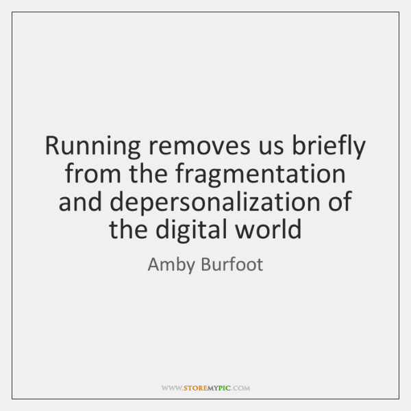 Running removes us briefly from the fragmentation and depersonalization of the digital ...