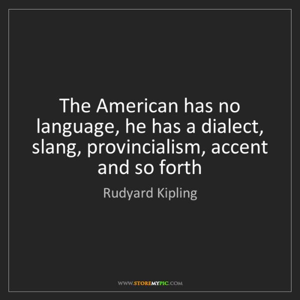 Rudyard Kipling: The American has no language, he has a dialect, slang,...