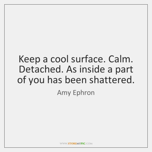 Keep a cool surface. Calm. Detached. As inside a part of you ...