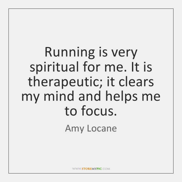 Running is very spiritual for me. It is therapeutic; it clears my ...