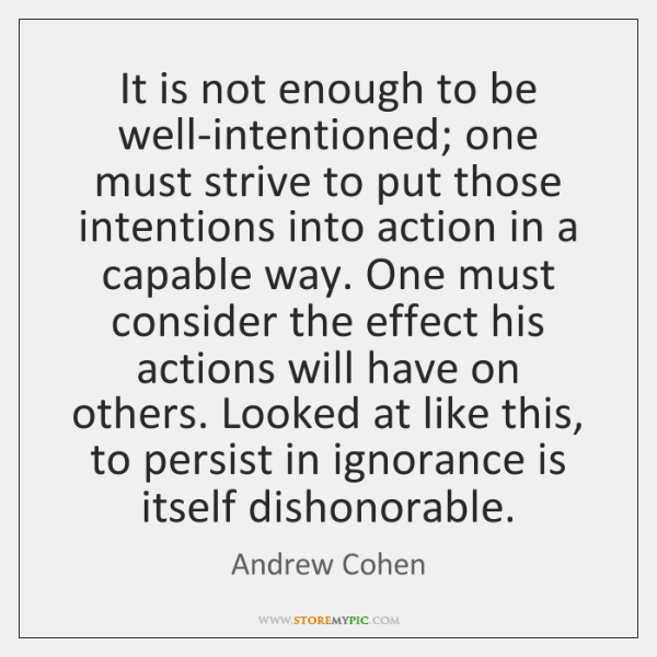 It is not enough to be well-intentioned; one must strive to put ...