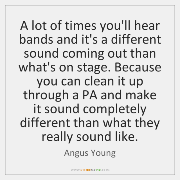 A lot of times you'll hear bands and it's a different sound ...