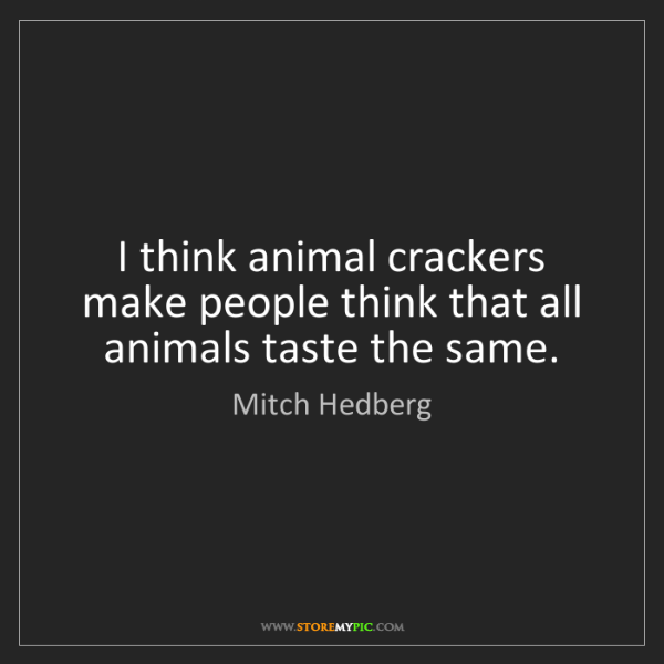 Mitch Hedberg: I think animal crackers make people think that all animals...