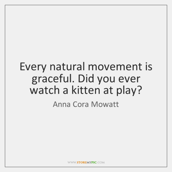 Every natural movement is graceful. Did you ever watch a kitten at ...
