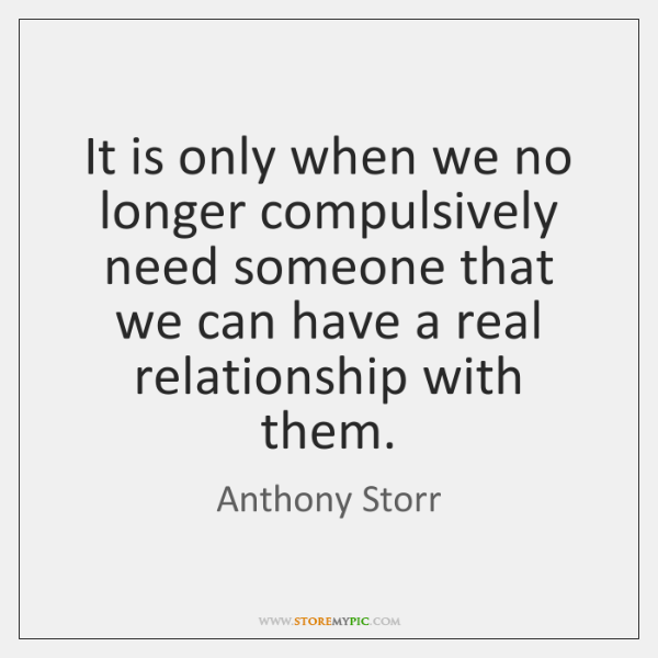 It is only when we no longer compulsively need someone that we ...