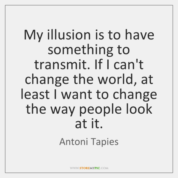 My illusion is to have something to transmit. If I can't change ...