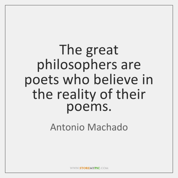 The great philosophers are poets who believe in the reality of their ...