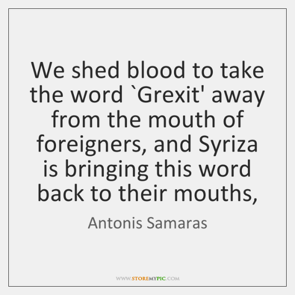 We shed blood to take the word `Grexit' away from the mouth ...