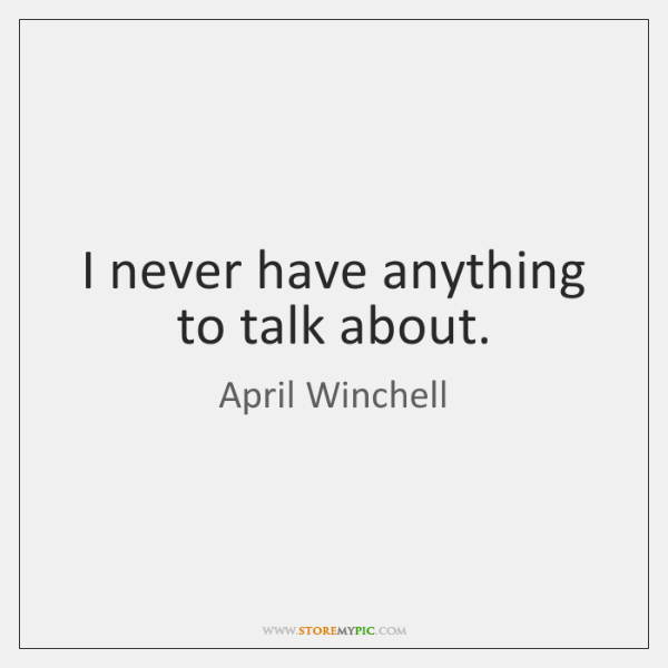 I never have anything to talk about.