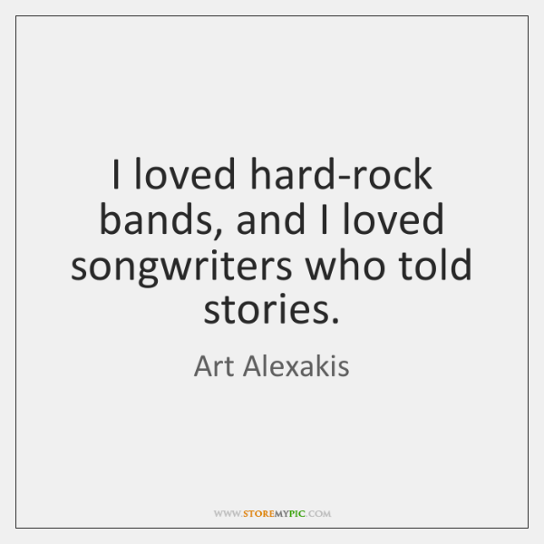 I loved hard-rock bands, and I loved songwriters who told stories.