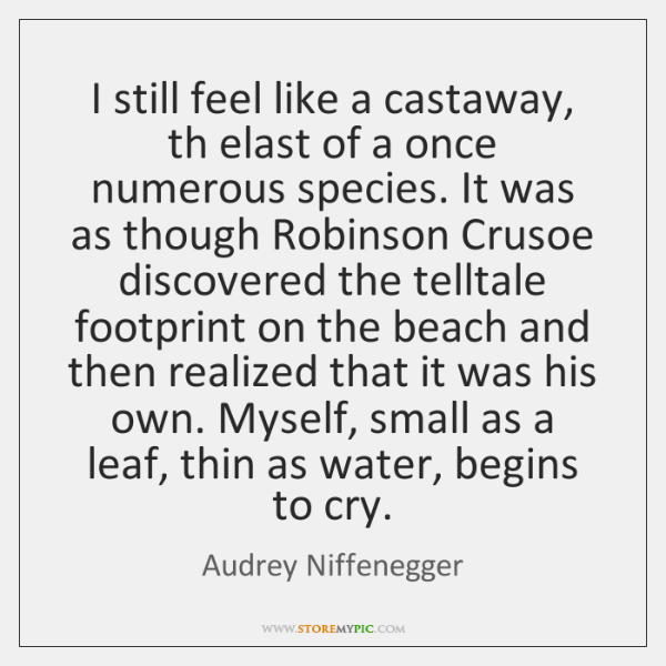 I still feel like a castaway, th elast of a once numerous ...