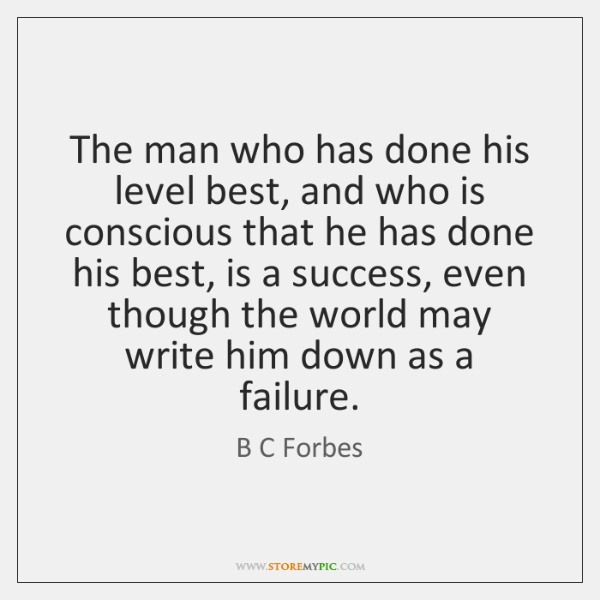 The man who has done his level best, and who is conscious ...