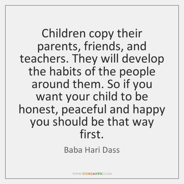 Children copy their parents, friends, and teachers. They will develop the habits ...