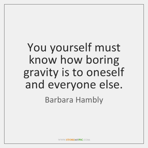 You yourself must know how boring gravity is to oneself and everyone ...